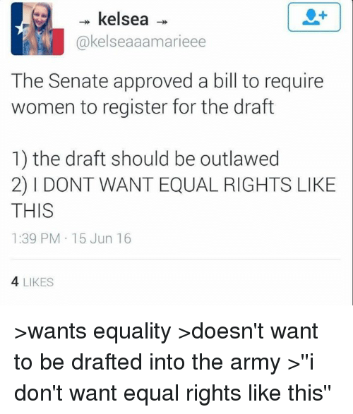 Army, Equalizer, and Women: kelsea  akelseaaamarieee  The Senate approved a bill to require  women to register for the draft  1) the draft should be outlawed  2) l DONT WANT EQUAL RIGHTS LIKE  THIS  1:39 PM 15 Jun 16  4 LIKES >wants equality >doesn't want to be drafted into the army >''i don't want equal rights like this''