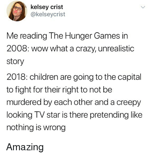 Children, Crazy, and Creepy: kelsey crist  @kelseycrist  Me reading The Hunger Games in  2008: wow what a crazy, unrealistic  story  2018: children are going to the capital  to fight for their right to not be  murdered by each other and a creepy  looking TV star is there pretending like  nothing is wrong Amazing