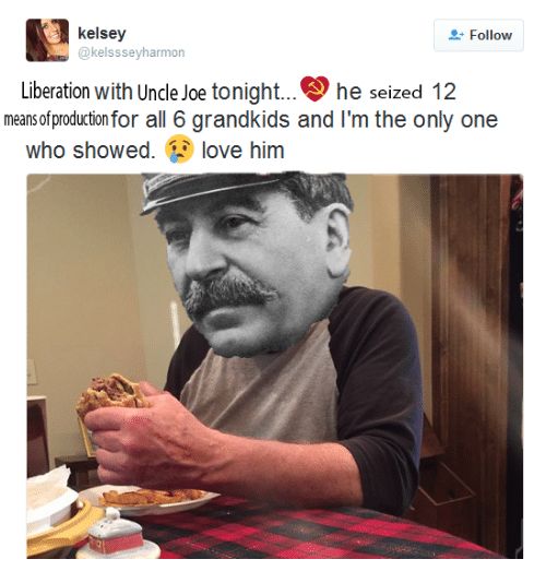 Dank Memes, Joe, and Joes: kelsey  Follow  kelsssevharmon  Liberation with Uncle Joe tonight... he seized 12  means of productionfor all 6 grandkids and l'm the only one  who showed  ove him