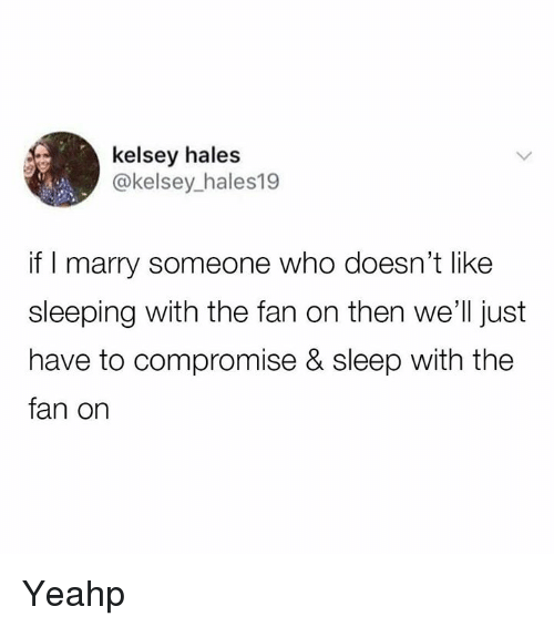 Dank, Sleeping, and Sleep: kelsey hales  @kelsey_hales19  if I marry someone who doesn't like  sleeping with the fan on then we'll just  have to compromise & sleep with the  fan on Yeahp