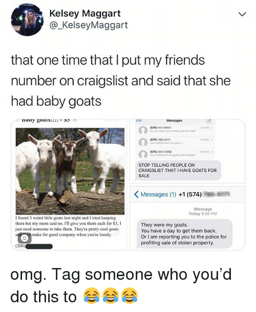 Craigslist, Friends, and Omg: Kelsey Maggart  @_KelseyMaggart  that one time that l put my friends  number on craigslist and said that she  had baby goats  Edit  Messages  574  yi really have Bay oats orsae  35M  574)  32PM  14PM  STOP TELLING PEOPLE ON  CRAIGSLIST THAT I HAVE GOATS FOR  SALE  Messages (1) +1 (574)  Message  Today 8:50 PM  I found 3 weird little goats last night and I tried kecping  them but my mom said no. I'll give you them each for $3, I  just need someone to take them. They're pretty cool goats  They were my goats  You have a day to get them back.  Or I am reporting you to the police for  profiting sale of stolen property  make for good company when you're lonely  (260 omg. Tag someone who you'd do this to 😂😂😂