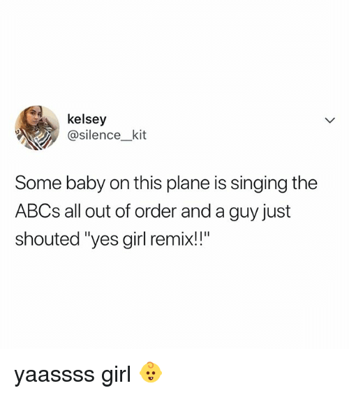 """Singing, Girl, and Relatable: kelsey  @silence kit  Some baby on this plane is singing the  ABCs all out of order and a guy just  shouted """"yes girl remix!!"""" yaassss girl 👶"""