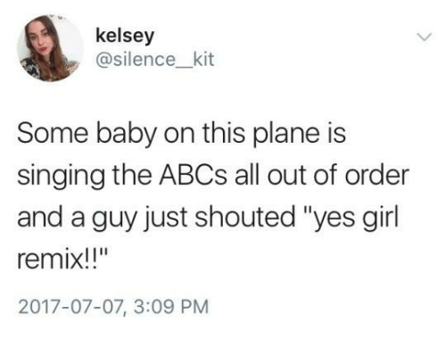 """Singing, Girl, and Humans of Tumblr: kelsey  @silence_kit  Some baby on this plane is  singing the ABCs all out of order  and a guy just shouted """"yes girl  remix!!""""  2017-07-07, 3:09 PM"""