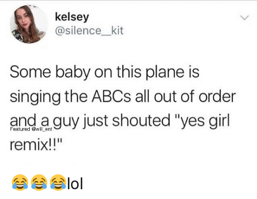 """Memes, Singing, and Girl: kelsey  @silence_kit  Some baby on this plane is  singing the ABCs all out of order  and a guy just shouted """"yes girl  remix!!""""  Featured @will ent 😂😂😂lol"""
