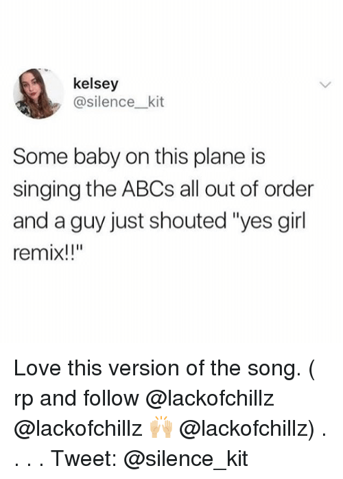 """Love, Memes, and Singing: kelsey  @silencekit  Some baby on this plane is  singing the ABCs all out of order  and a guy just shouted """"yes girl  remix!!"""" Love this version of the song. ( rp and follow @lackofchillz @lackofchillz 🙌🏼 @lackofchillz) . . . . Tweet: @silence_kit"""