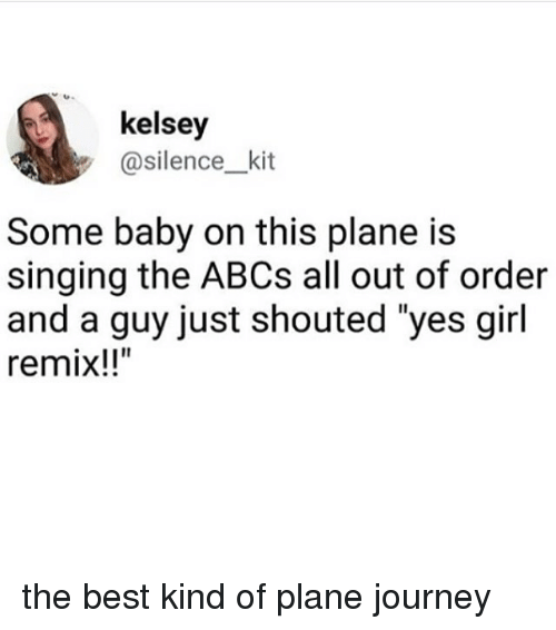 """Journey, Memes, and Singing: kelsey  y @silence_kit  Some baby on this plane is  singing the ABCs all out of order  and a guy just shouted """"yes girl  remix!!"""" the best kind of plane journey"""