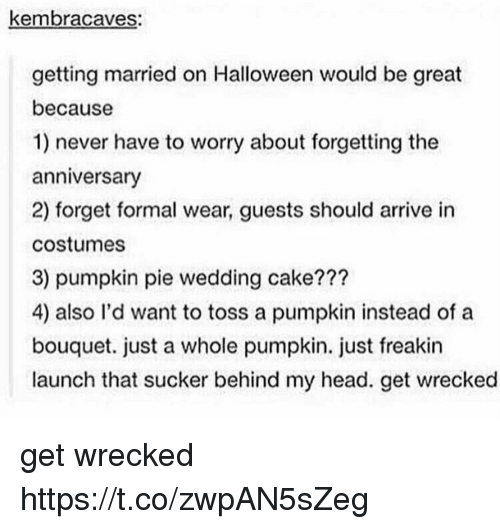 Halloween, Head, and Memes: kembracaves:  getting married on Halloween would be great  because  1) never have to worry about forgetting the  anniversary  2) forget formal wear, guests should arrive in  costumes  3) pumpkin pie wedding cake???  4) also l'd want to toss a pumpkin instead of a  bouquet. just a whole pumpkin. just freakin  launch that sucker behind my head. get wrecked get wrecked https://t.co/zwpAN5sZeg