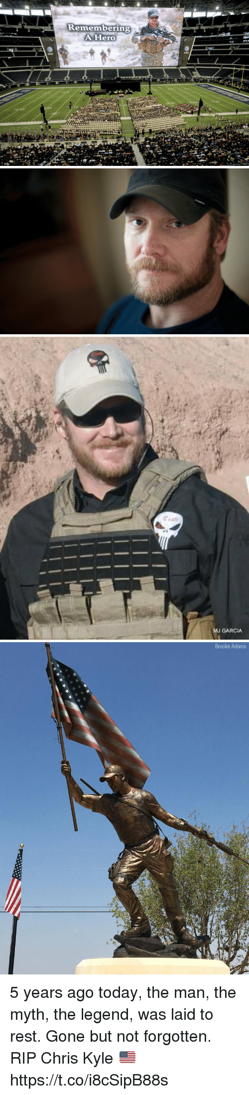 Memes, Today, and Atat: Kemembering  AHero  atat  atst   MU GARCIA   Brooke Adams 5 years ago today, the man, the myth, the legend, was laid to rest. Gone but not forgotten. RIP Chris Kyle 🇺🇸 https://t.co/i8cSipB88s