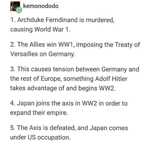 Empire, Europe, and Germany: kemonododo  1. Archduke Ferndinand is murdered,  causing World War 1.  2. The Allies win WW1, imposing the Treaty of  Versailles on Germany.  3. This causes tension between Germany and  the rest of Europe, something Adolf Hitler  takes advantage of and begins WW2.  4. Japan joins the axis in WW2 in order to  expand their empire.  5. The Axis is defeated, and Japan comes  under US occupation.