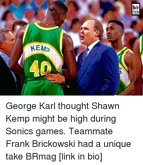 Sports, Games, and Link: KEMP  hlr  MAG George Karl thought Shawn Kemp might be high during Sonics games. Teammate Frank Brickowski had a unique take BRmag [link in bio]