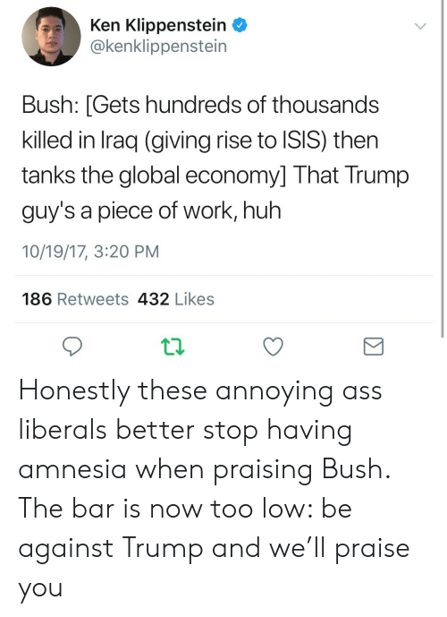 Ass, Huh, and Isis: Ken Klippenstein  @kenklippenstein  Bush: [Gets hundreds of thousands  killed in Iraq (giving rise to ISIS) then  tanks the global economy] That Trump  guy's a piece of work, huh  10/19/17, 3:20 PM  186 Retweets 432 Likes Honestly these annoying ass liberals better stop having amnesia when praising Bush. The bar is now too low: be against Trump and we'll praise you