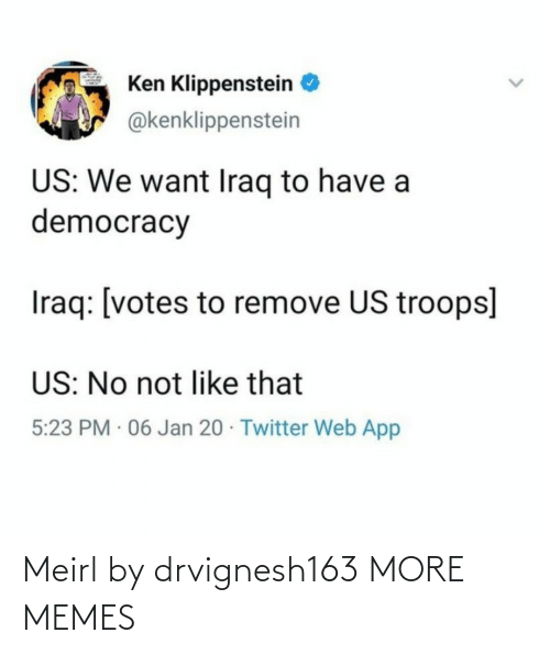 Dank, Ken, and Memes: Ken Klippenstein  @kenklippenstein  US: We want Iraq to have a  democracy  Iraq: [votes to remove US troops]  US: No not like that  5:23 PM · 06 Jan 20 · Twitter Web App Meirl by drvignesh163 MORE MEMES