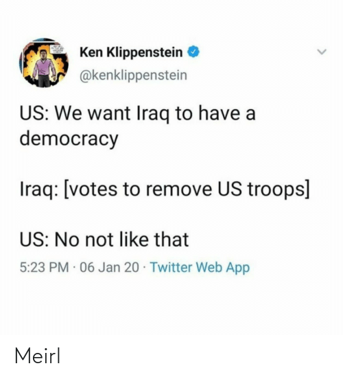 Ken, Twitter, and Iraq: Ken Klippenstein  @kenklippenstein  US: We want Iraq to have a  democracy  Iraq: [votes to remove US troops]  US: No not like that  5:23 PM · 06 Jan 20 · Twitter Web App Meirl