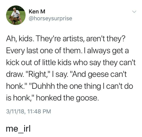 """Ken, Kids, and Irl: Ken M  @horseysurprise  Ah, kids. They're artists, aren't they?  Every last one of them. I always get a  kick out of little kids who say they can't  draw.""""Right,"""" I say. """"And geese can't  honk."""" """"Duhhh the one thing I can't do  is honk,"""" honked the goose.  3/11/18, 11:48 PM"""