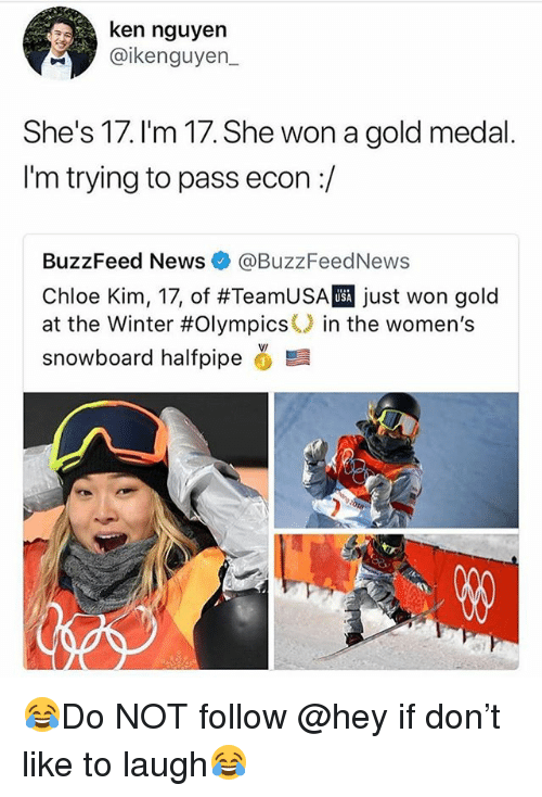 Funny, Ken, and News: ken nguyen  @ikenguyen  She's 17. I'm 17. She won a gold medal  I'm trying to pass econ:/  BuzzFeed News @BuzzFeedNews  Chloe Kim, 17, of #TeamUSA just won gold  at the Winter #Olympics() in the women's  snowboard halfpipe ,髫  USA 😂Do NOT follow @hey if don't like to laugh😂