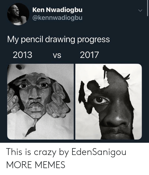 Crazy, Dank, and Ken: Ken Nwadiogbu  @kennwadiogbu  My pencil drawing progress  2013 VS 2017 This is crazy by EdenSanigou MORE MEMES