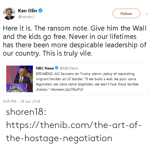 """Ken, News, and Tumblr: Ken Olin  @kenolin1  Follow  Here it is. The ransom note. Give him the Wall  and the kids go free. Never in our lifetimes  has there been more despicable leadership of  our country. This is truly vile.  NBC News@NBCNews  BREAKING: AG Sessions on Trump admin. policy of separating  migrant families at US border: """"If we build a wall, we pass some  legislation, we close some loopholes, we won't face these terrible  choices."""" nbcnews.to/2t5uPcO  5:59 PM 18 Jun 2018 shoren18:  https://thenib.com/the-art-of-the-hostage-negotiation"""