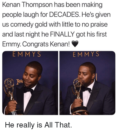All That, Comedy, and Been: Kenan Thompson has been making  people laugh for DECADES. He's given  us comedy gold with little to no praise  and last night he FINALLY got his first  Emmy. Congrats Kenan!  EMMY S  EMM Y S  Tele He really is All That.