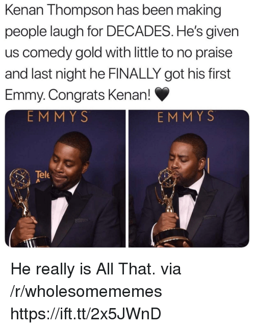 All That, Comedy, and Been: Kenan Thompson has been making  people laugh for DECADES. He's given  us comedy gold with little to no praise  and last night he FINALLY got his first  Emmy. Congrats Kenan!  EMMY S  EMM Y S  Tele He really is All That. via /r/wholesomememes https://ift.tt/2x5JWnD