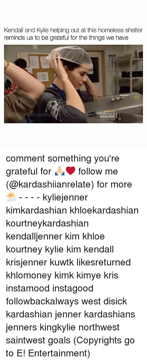 Memes, 🤖, and Kuwtk: Kendall and kylie helping out at this homeless shelter  reminds us to be grateful for the things we have  rela  KARDASHIANS comment something you're grateful for 🙏🏼❤️ follow me (@kardashiianrelate) for more ⛅️ - - - - kyliejenner kimkardashian khloekardashian kourtneykardashian kendalljenner kim khloe kourtney kylie kim kendall krisjenner kuwtk likesreturned khlomoney kimk kimye kris instamood instagood followbackalways west disick kardashian jenner kardashians jenners kingkylie northwest saintwest goals (Copyrights go to E! Entertainment)