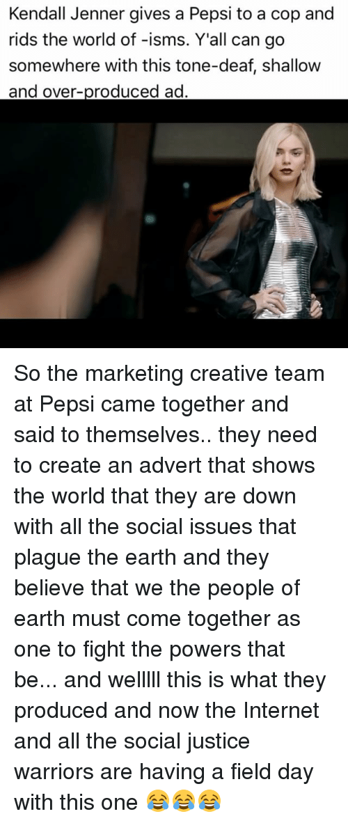Internet, Kendall Jenner, and Memes: Kendall Jenner gives a Pepsi to a cop and  rids the world of -isms. Y'all can go  somewhere with this tone-deaf, shallow  and over  ad So the marketing creative team at Pepsi came together and said to themselves.. they need to create an advert that shows the world that they are down with all the social issues that plague the earth and they believe that we the people of earth must come together as one to fight the powers that be... and welllll this is what they produced and now the Internet and all the social justice warriors are having a field day with this one 😂😂😂