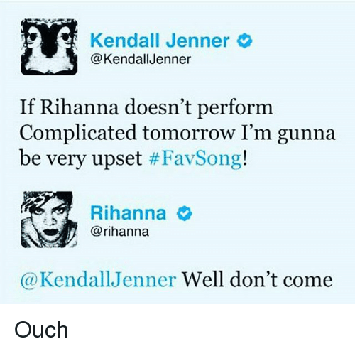 Kendall Jenner, Memes, and Rihanna: Kendall Jenner  @KendallJenner  If Rihanna doesn't perform  Complicated tomorrow I'm gunna  be very upset #Fav:Song!  Rihanna  @rihanna  @KendallJenner Well don't come Ouch