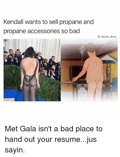 Bad, Funny, and Resume: Kendall wants to sell propane and  propane accessories so bad  IG: davie dave Met Gala isn't a bad place to hand out your resume...jus sayin.