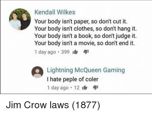 Clothes, Book, and Lightning: Kendall Wilkes  Your body isn't paper, so don't cut it.  Your body isn't clothes, so don't hang it.  Your body isn't a book, so don't judge it.  Your body isn't a movie, so don't end it.  1 day ago .399  Lightning McQueen Gaming  I hate peple of coler  1 day ago 12 Jim Crow laws (1877)
