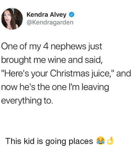 """Christmas, Juice, and Memes: Kendra Alvey  @Kendragarden  One of my 4 nephews just  brought me wine and said,  """"Here's your Christmas juice,"""" and  now he's the one l'm leaving  everything to This kid is going places 😂👌"""