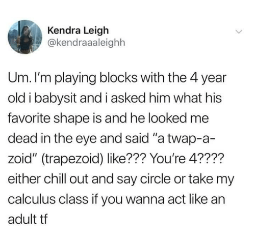 """Chill, Old, and Eye: Kendra Leigh  @kendraaaleighh  Um. I'm playing blocks with the 4 year  old i babysit and i asked him what his  favorite shape is and he looked me  dead in the eye and said """"a twap-a-  zoid"""" (trapezoid) like??? You're 4????  either chill out and say circle or take my  calculus class if you wanna act like an  adult tf"""