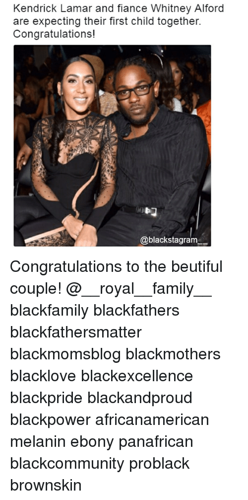Family, Kendrick Lamar, and Memes: Kendrick Lamar and fiance Whitney Alford  are expecting their first child together.  Congratulations!  @blackstagram Congratulations to the beutiful couple! @__royal__family__ blackfamily blackfathers blackfathersmatter blackmomsblog blackmothers blacklove blackexcellence blackpride blackandproud blackpower africanamerican melanin ebony panafrican blackcommunity problack brownskin