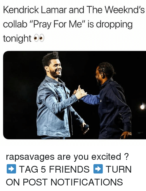 "Friends, Kendrick Lamar, and Memes: Kendrick Lamar and The Weeknd's  collab ""Pray For Me"" is dropping  tonight rapsavages are you excited ? ➡️ TAG 5 FRIENDS ➡️ TURN ON POST NOTIFICATIONS"