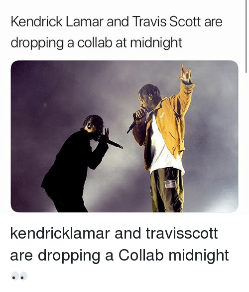 Kendrick Lamar, Memes, and Travis Scott: Kendrick Lamar and Travis Scott are  dropping a collab at midnight kendricklamar and travisscott are dropping a Collab midnight 👀
