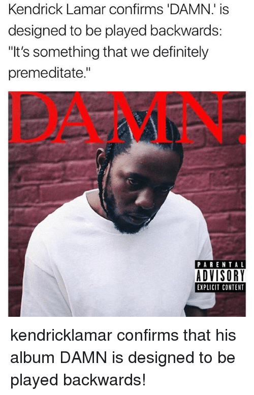 "Definitely, Kendrick Lamar, and Memes: Kendrick Lamar confirms DAMN: is  designed to be played backwards  ""It's something that we definitely  premeditate.""  DAMN  PARENTAL  ADVISORY  EXPLICIT CONTENT kendricklamar confirms that his album DAMN is designed to be played backwards!"