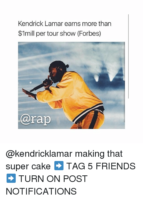 Friends, Kendrick Lamar, and Memes: Kendrick Lamar earns more than  $1mill per tour show (Forbes)  @rap @kendricklamar making that super cake ➡️ TAG 5 FRIENDS ➡️ TURN ON POST NOTIFICATIONS