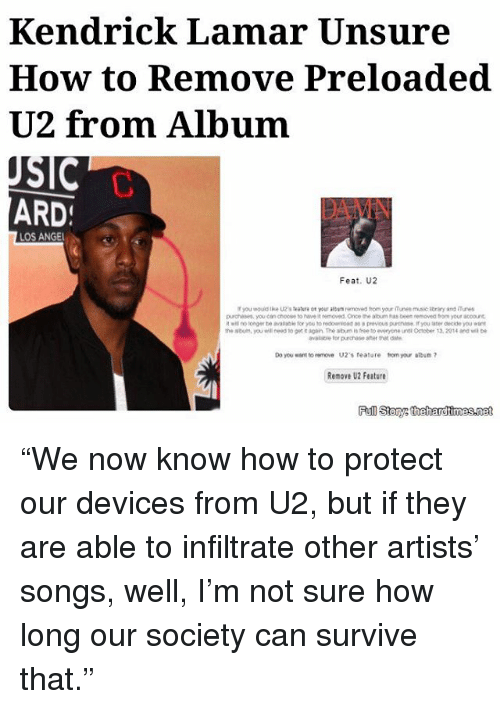 """Kendrick Lamar, Memes, and Angel: Kendrick Lamar Unsure  How to Remove Preloaded  U2 from Album  SIC  ARD  LOS ANGEL  Feat, U2  purchases, you can choose haweit removed Once the abum has been removeo your looout  as a previous purenase, f you later decide you  the abum, you need to gett again The aburmistree toeveryone unti October 13.2014 ana be  avslabe for purchase after  Do you want to remove U2's feature tomyour album  Renov U2 Feature """"We now know how to protect our devices from U2, but if they are able to infiltrate other artists' songs, well, I'm not sure how long our society can survive that."""""""