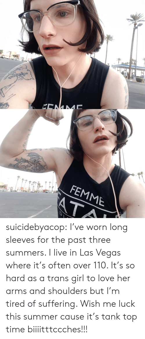 Love, Tumblr, and Las Vegas: KENM   FEMME  ATA suicidebyacop:  I've worn long sleeves for the past three summers.  I live in Las Vegas where it's often over 110.  It's so hard as a trans girl to love her arms and shoulders but I'm tired of suffering.  Wish me luck this summer cause it's tank top time biiiitttccches!!!