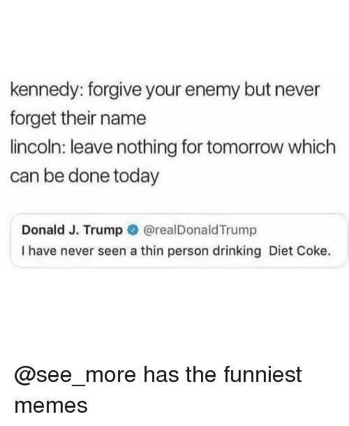 Drinking, Memes, and Lincoln: kennedy: forgive your enemy but never  forget their name  lincoln: leave nothing for tomorrow which  can be done today  Donald J. Trump @realDonaldTrump  I have never seen a thin person drinking Diet Coke. @see_more has the funniest memes