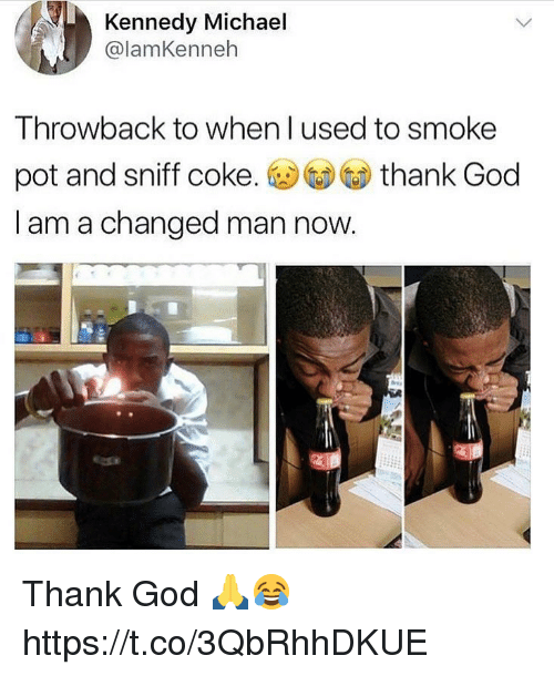 God, Michael, and Coke: Kennedy Michael  @lamKenneh  Throwback to when l used to smoke  pot and sniff coke. ⓤGDGD thank God  I am a changed man now Thank God 🙏😂 https://t.co/3QbRhhDKUE