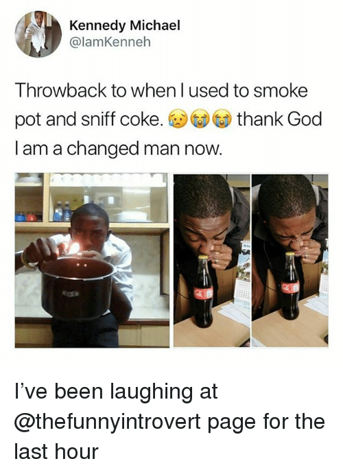 God, Memes, and Michael: Kennedy Michael  @lamKenneh  Throwback to when l used to smoke  pot and sniff coke. thank God  I am a changed man now I've been laughing at @thefunnyintrovert page for the last hour