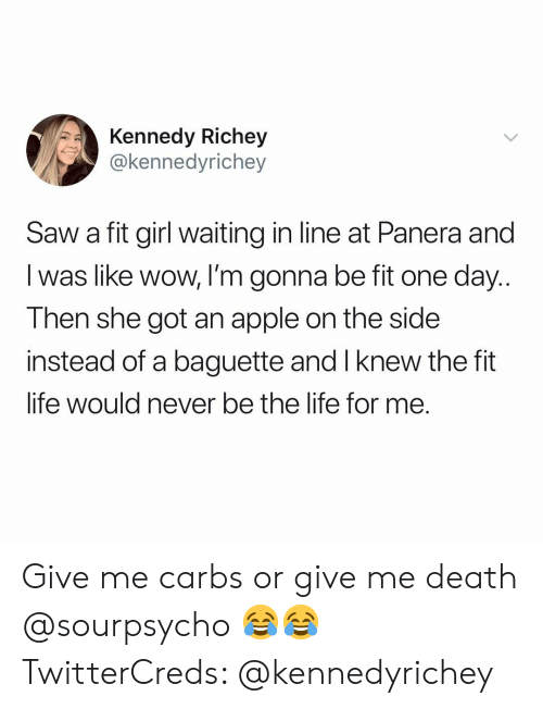 Apple, Funny, and Life: Kennedy Richey  @kennedyrichey  Saw a fit girl waiting in line at Panera and  I was like wow, I'm gonna be fit one day..  Then she got an apple on the side  instead of a baguette and I knew the fit  life would never be the lite for me. Give me carbs or give me death @sourpsycho 😂😂 TwitterCreds: @kennedyrichey