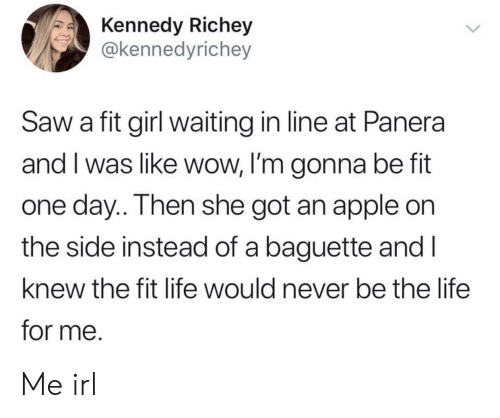 Apple, Life, and Saw: Kennedy Richey  @kennedyrichey  Saw a fit girl waiting in line at Panera  and I was like wow, I'm gonna be fit  one day.. Then she got an apple on  the side instead of a baguette and I  knew the fit life would never be the life  for me. Me irl