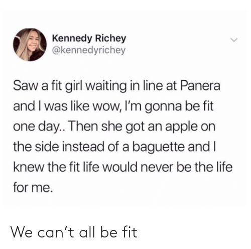 Apple, Life, and Saw: Kennedy Richey  @kennedyrichey  Saw a fit girl waiting in line at Panera  and I was like wow, I'm gonna be fit  one day.. Then she got an apple on  the side instead of a baguette and I  knew the fit life would never be the life  for me. We can't all be fit