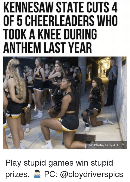 Memes, Games, and Huff: KENNESAW STATE CUTS 4  OF 5 CHEERLEADERS WHO  TOOK A KNEE DURING  ANTHEM LAST YEAR  AP Photo/Kelly J. Huff Play stupid games win stupid prizes. 🤷🏻‍♂️ PC: @cloydriverspics