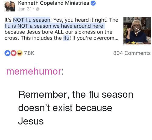 "Jesus, Tumblr, and Blog: Kenneth Copeland Ministries  Jan 31 .  It's NOT flu season! Yes, you heard it right. The  flu is NOT a season we have around here  because Jesus bore ALL our sickness on the  cross. This includes the flu! If you're overcom...  CIT  804 Comments <p><a href=""http://memehumor.net/post/170571378978/remember-the-flu-season-doesnt-exist-because"" class=""tumblr_blog"">memehumor</a>:</p>  <blockquote><p>Remember, the flu season doesn't exist because Jesus</p></blockquote>"