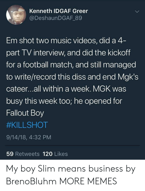 Dank, Diss, and Football: Kenneth IDGAF Greer  @DeshaunDGAF 89  Em shot two music videos, did a 4  part TV interview, and did the kickoff  for a football match, and still managed  to write/record this diss and end Mgk's  cateer...all within a week. MGK was  busy this week too; he opened for  Fallout Boy  #KILLSHOT  9/14/18, 4:32 PM  59 Retweets 120 Likes My boy Slim means business by BrenoBluhm MORE MEMES