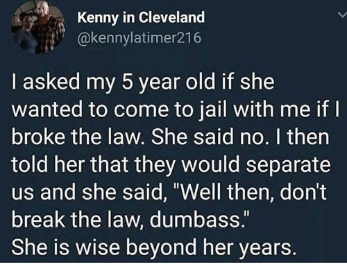 """Jail, Memes, and Break: Kenny in Cleveland  @kennylatimer216  I asked my 5 year old if she  wanted to come to jail with me if  broke the law. She said no. I then  told her that they would separate  us and she said, """"Well then, don't  break the law, dumbass.  She is wise beyond her years."""