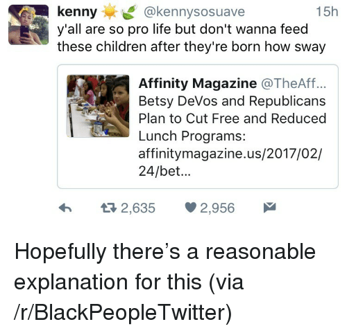 Blackpeopletwitter, Children, and Life: kenny@kennysosuave  y'all are so pro life but don't wanna feed  these children after they're born how sway  15h  Affinity Magazine @TheAff..  Betsy DeVos and Republicans  Plan to Cut Free and Reduced  Lunch Programs:  affinitymagazine.us/2017/02/  24/bet...  h  2,635 2,956 <p>Hopefully there's a reasonable explanation for this (via /r/BlackPeopleTwitter)</p>
