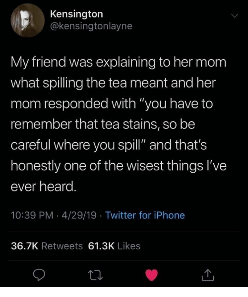 "Iphone, Twitter, and Mom: Kensington  @kensingtonlayne  My friend was explaining to her mom  what spilling the tea meant and her  mom responded with ""you have to  remember that tea stains, so be  careful where you spill"" and that's  honestly one of the wisest things I've  ever heard  10:39 PM 4/29/19 Twitter for iPhone  36.7K Retweets 61.3K Likes"