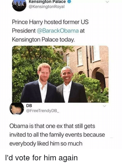 Family, Lol, and Obama: Kensington Palace  @KensingtonRoyal  Prince Harry hosted former US  President @BarackObama at  Kensington Palace today.  DB  @FreeTrendyDB  Obama is that one ex that still gets  invited to all the family events because  everybody liked him so much I'd vote for him again